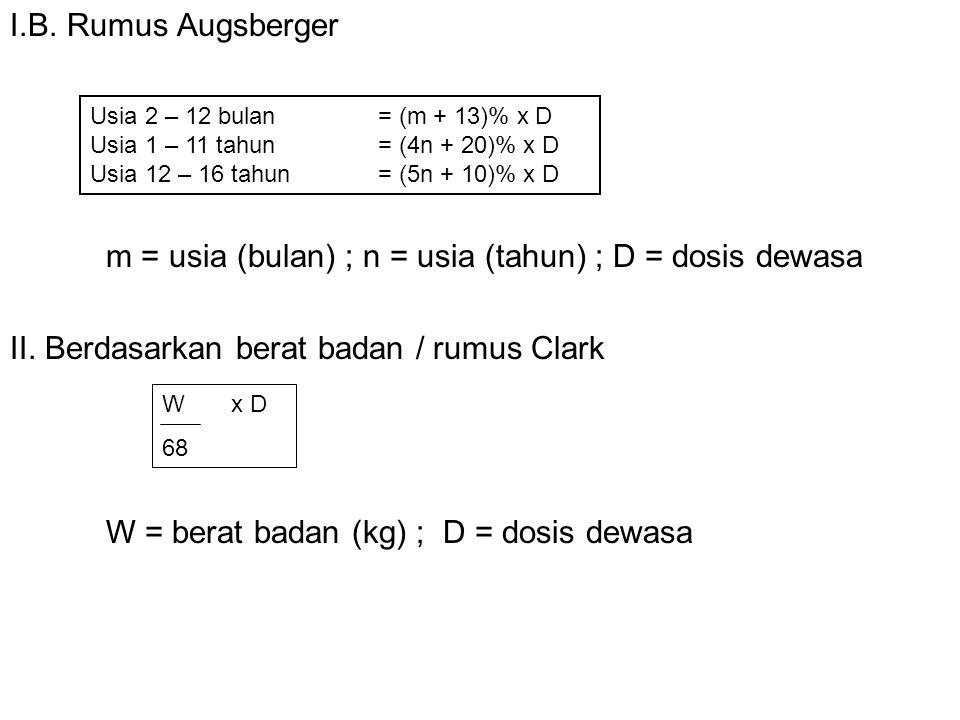 I.B. Rumus Augsberger m = usia (bulan) ; n = usia (tahun) ; D = dosis dewasa II. Berdasarkan berat badan / rumus Clark W = berat badan (kg) ; D = dosi
