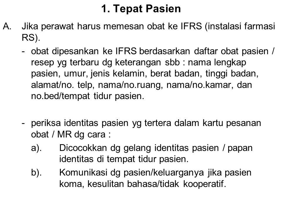 1. Tepat Pasien A.Jika perawat harus memesan obat ke IFRS (instalasi farmasi RS). -obat dipesankan ke IFRS berdasarkan daftar obat pasien / resep yg t