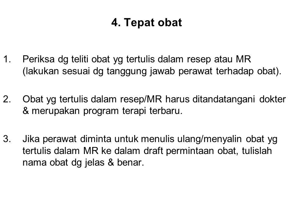 4. Tepat obat 1.Periksa dg teliti obat yg tertulis dalam resep atau MR (lakukan sesuai dg tanggung jawab perawat terhadap obat). 2.Obat yg tertulis da