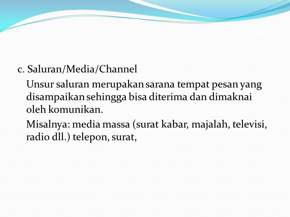 c. Saluran/Media/Channel Unsur saluran merupakan sarana tempat pesan yang disampaikan sehingga bisa diterima dan dimaknai oleh komunikan. Misalnya: me