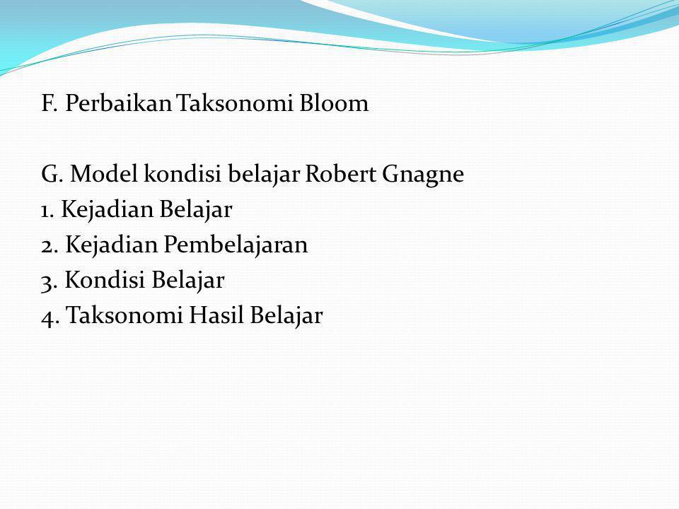 F. Perbaikan Taksonomi Bloom G. Model kondisi belajar Robert Gnagne 1. Kejadian Belajar 2. Kejadian Pembelajaran 3. Kondisi Belajar 4. Taksonomi Hasil