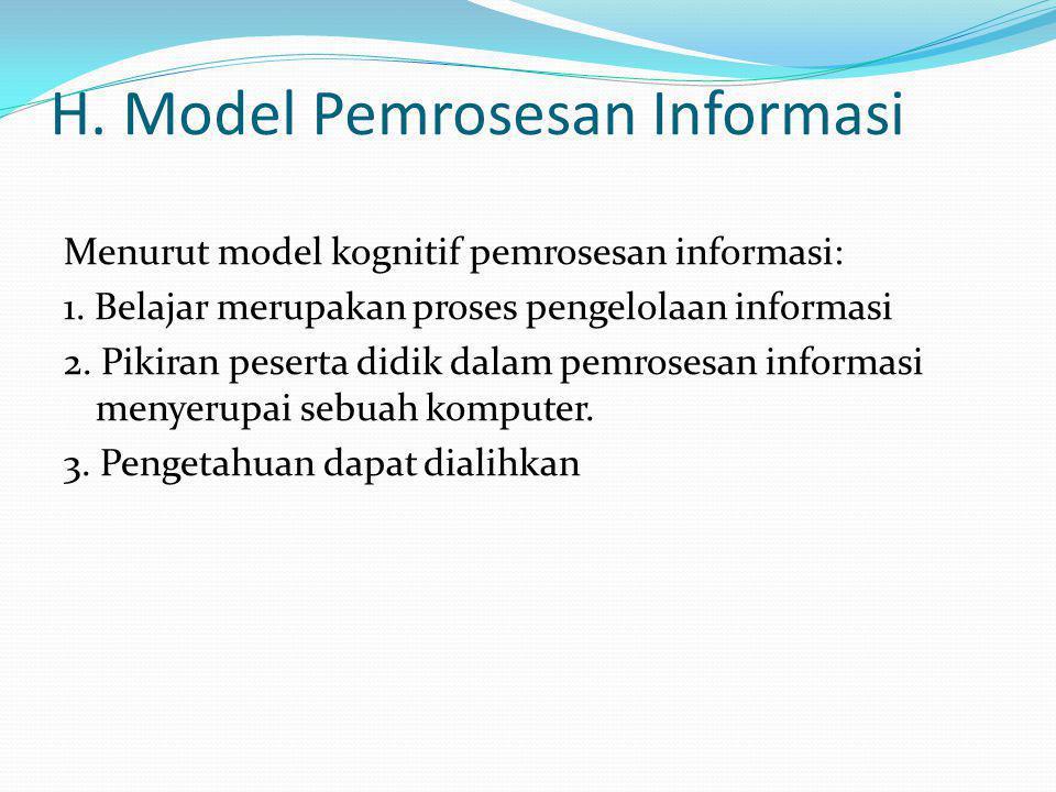 H. Model Pemrosesan Informasi Menurut model kognitif pemrosesan informasi: 1. Belajar merupakan proses pengelolaan informasi 2. Pikiran peserta didik