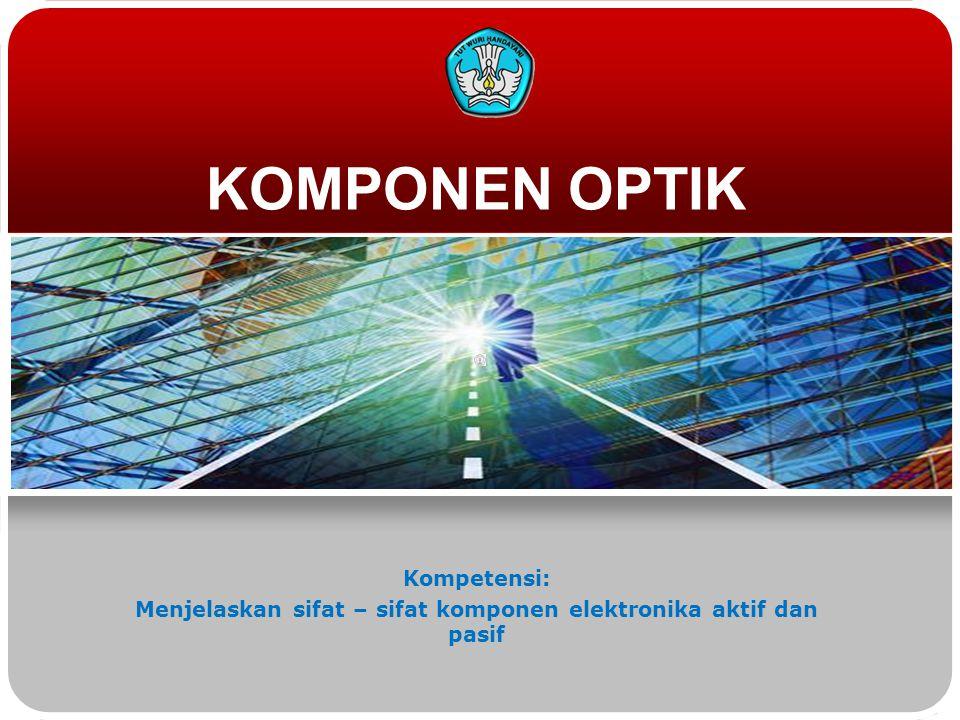 KOMPONEN OPTIK Kompetensi: Menjelaskan sifat – sifat komponen elektronika aktif dan pasif