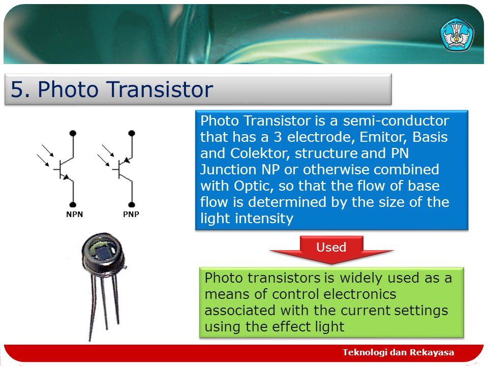 Teknologi dan Rekayasa 5.Photo Transistor NPNPNP Photo Transistor is a semi-conductor that has a 3 electrode, Emitor, Basis and Colektor, structure an