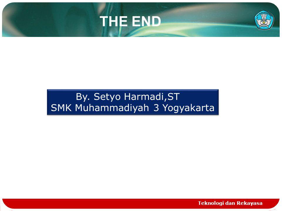THE END Teknologi dan Rekayasa By.Setyo Harmadi,ST SMK Muhammadiyah 3 Yogyakarta By.