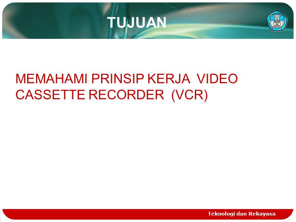 Teknologi dan Rekayasa TUJUAN MEMAHAMI PRINSIP KERJA VIDEO CASSETTE RECORDER (VCR)
