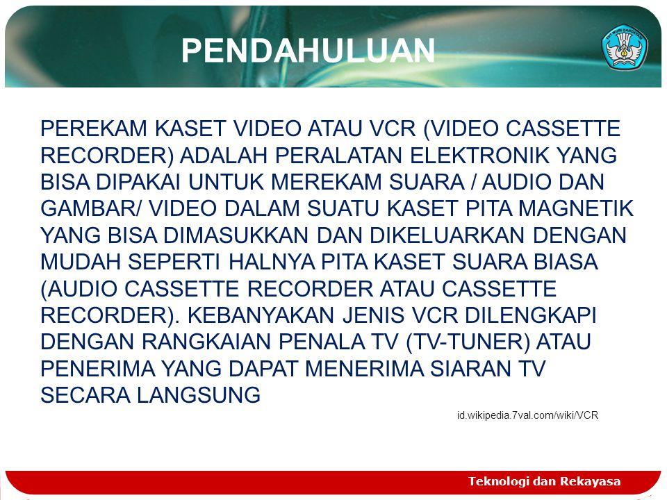 Teknologi dan Rekayasa PENDAHULUAN PEREKAM KASET VIDEO ATAU VCR (VIDEO CASSETTE RECORDER) ADALAH PERALATAN ELEKTRONIK YANG BISA DIPAKAI UNTUK MEREKAM SUARA / AUDIO DAN GAMBAR/ VIDEO DALAM SUATU KASET PITA MAGNETIK YANG BISA DIMASUKKAN DAN DIKELUARKAN DENGAN MUDAH SEPERTI HALNYA PITA KASET SUARA BIASA (AUDIO CASSETTE RECORDER ATAU CASSETTE RECORDER).