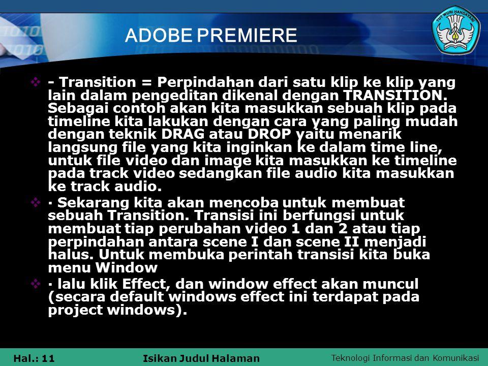 Teknologi Informasi dan Komunikasi Hal.: 11Isikan Judul Halaman ADOBE PREMIERE  - Transition = Perpindahan dari satu klip ke klip yang lain dalam pengeditan dikenal dengan TRANSITION.