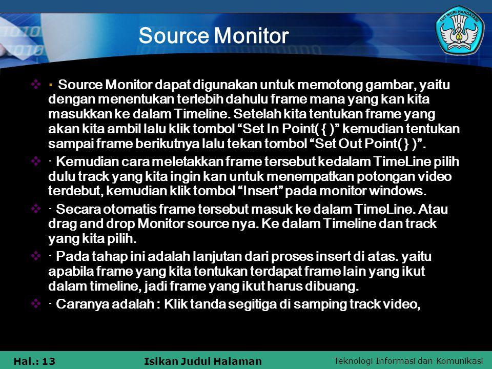 Teknologi Informasi dan Komunikasi Hal.: 13Isikan Judul Halaman Source Monitor  · Source Monitor dapat digunakan untuk memotong gambar, yaitu dengan menentukan terlebih dahulu frame mana yang kan kita masukkan ke dalam Timeline.