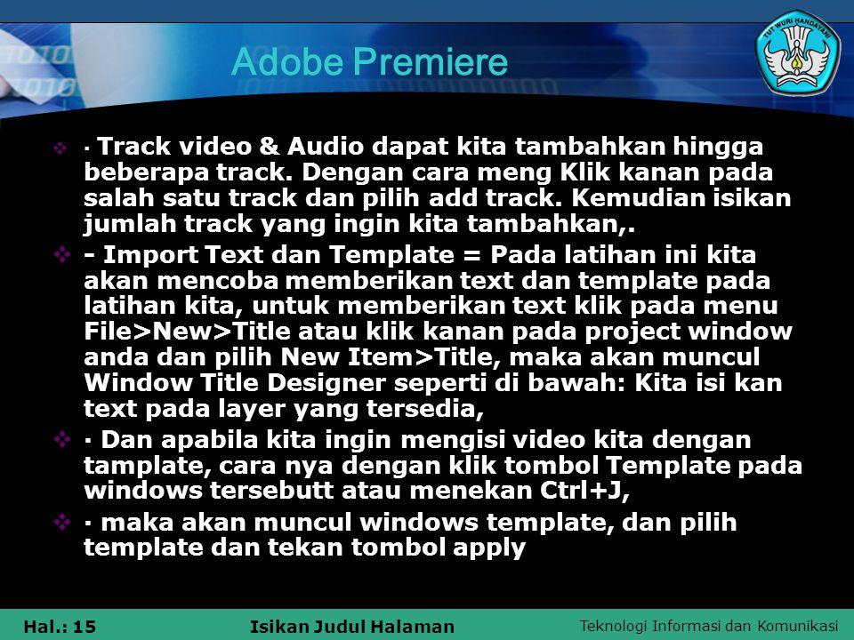 Teknologi Informasi dan Komunikasi Hal.: 15Isikan Judul Halaman Adobe Premiere  · Track video & Audio dapat kita tambahkan hingga beberapa track.