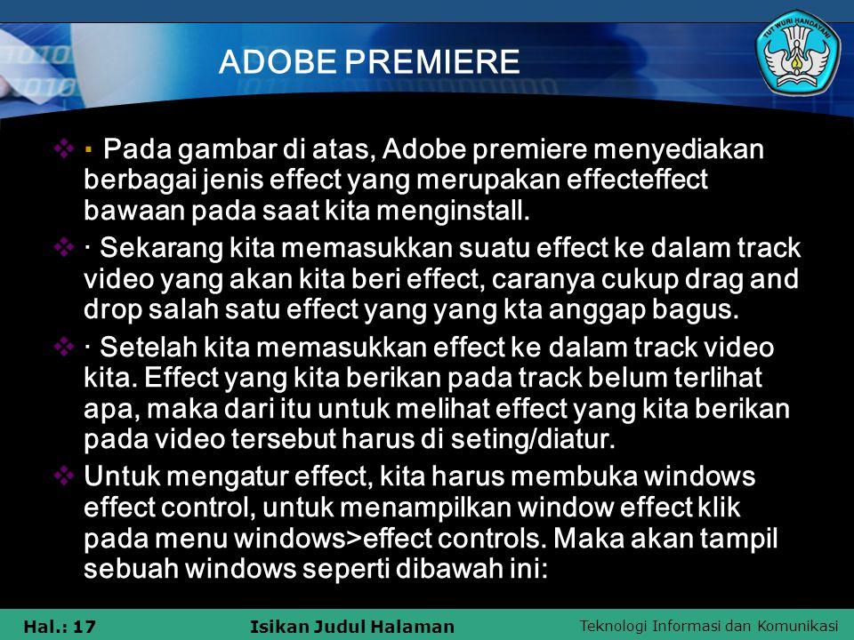 Teknologi Informasi dan Komunikasi Hal.: 17Isikan Judul Halaman ADOBE PREMIERE  · Pada gambar di atas, Adobe premiere menyediakan berbagai jenis effect yang merupakan effecteffect bawaan pada saat kita menginstall.