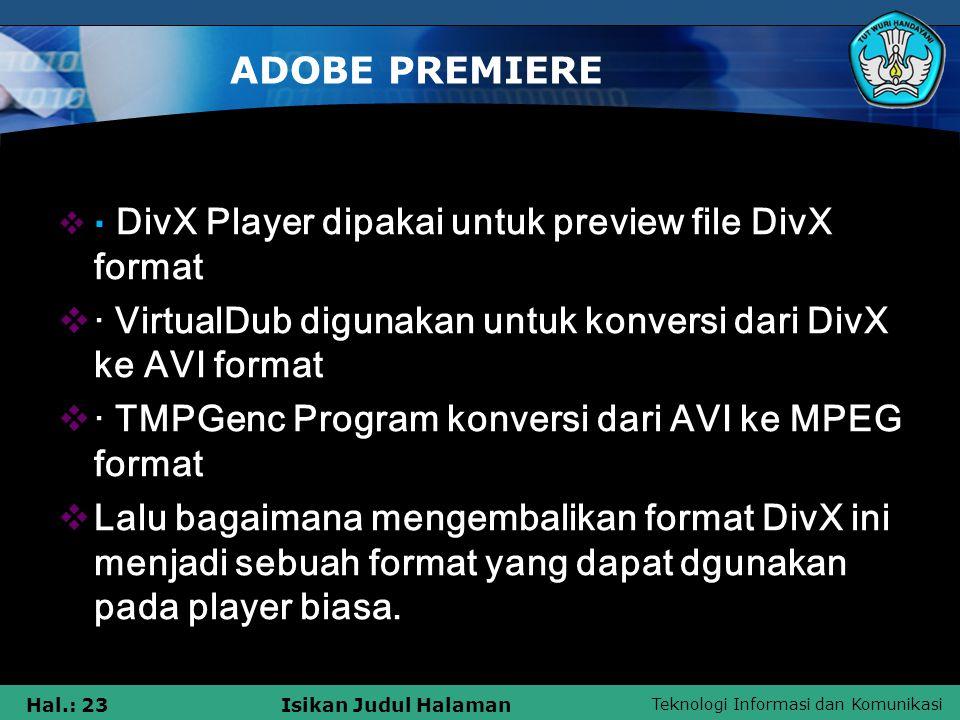 Teknologi Informasi dan Komunikasi Hal.: 23Isikan Judul Halaman ADOBE PREMIERE  · DivX Player dipakai untuk preview file DivX format  · VirtualDub digunakan untuk konversi dari DivX ke AVI format  · TMPGenc Program konversi dari AVI ke MPEG format  Lalu bagaimana mengembalikan format DivX ini menjadi sebuah format yang dapat dgunakan pada player biasa.