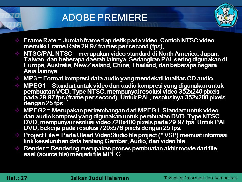 Teknologi Informasi dan Komunikasi Hal.: 27Isikan Judul Halaman ADOBE PREMIERE  Frame Rate = Jumlah frame tiap detik pada video. Contoh NTSC video me