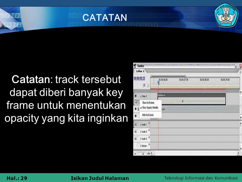 Teknologi Informasi dan Komunikasi Hal.: 29Isikan Judul Halaman CATATAN Catatan: track tersebut dapat diberi banyak key frame untuk menentukan opacity yang kita inginkan
