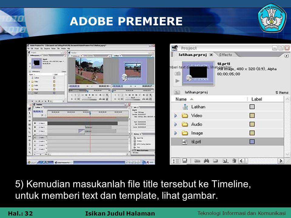 Teknologi Informasi dan Komunikasi Hal.: 32Isikan Judul Halaman ADOBE PREMIERE 5) Kemudian masukanlah file title tersebut ke Timeline, untuk memberi t