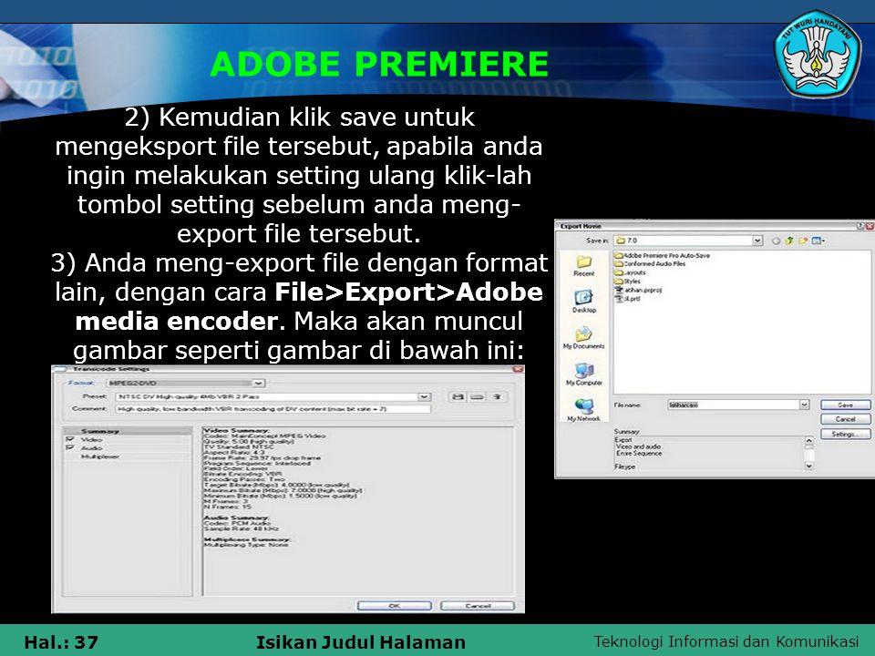 Teknologi Informasi dan Komunikasi Hal.: 37Isikan Judul Halaman ADOBE PREMIERE 2) Kemudian klik save untuk mengeksport file tersebut, apabila anda ingin melakukan setting ulang klik-lah tombol setting sebelum anda meng- export file tersebut.