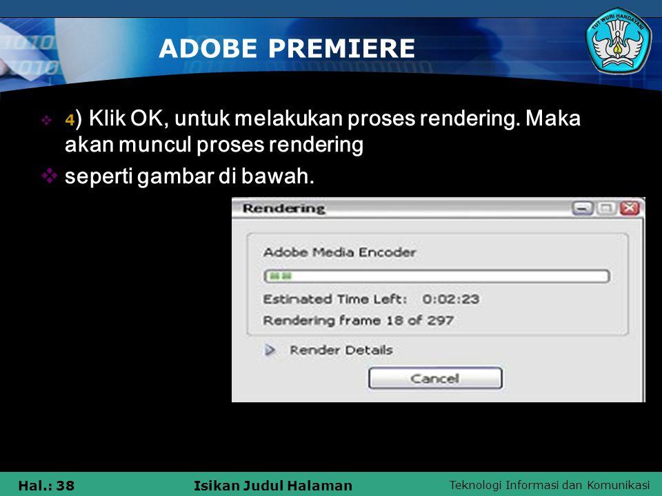 Teknologi Informasi dan Komunikasi Hal.: 38Isikan Judul Halaman ADOBE PREMIERE  4 ) Klik OK, untuk melakukan proses rendering.