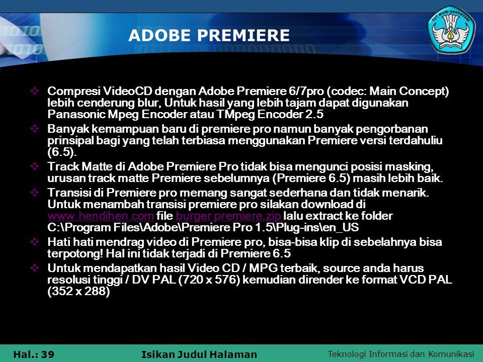 Teknologi Informasi dan Komunikasi Hal.: 39Isikan Judul Halaman ADOBE PREMIERE  Compresi VideoCD dengan Adobe Premiere 6/7pro (codec: Main Concept) lebih cenderung blur, Untuk hasil yang lebih tajam dapat digunakan Panasonic Mpeg Encoder atau TMpeg Encoder 2.5  Banyak kemampuan baru di premiere pro namun banyak pengorbanan prinsipal bagi yang telah terbiasa menggunakan Premiere versi terdahuliu (6.5).