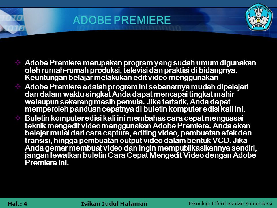 Teknologi Informasi dan Komunikasi Hal.: 25Isikan Judul Halaman ADOBE PREMIERE  Susunan file VCD  Folder Files ExplanationVCD INFO.VCDAlbum and disc identification ENTRIES.VCDEntry point list for up to 500 entries PSD.VCDOptional Play Sequence Descriptor LOT.VCDOptional List ID Offset fileMPEGAVAVSEQnn.DATMPEG files, max 99 tracks, the main movie, trailers, extras, menus...CDDAAUDIOnn.DAT Optional CD Audio files  SEGMENTITEMnnn.DATSegment play items, max 999 segments, still pictures or still menus KARAOKEKARINFO.xxx Optional Karaoke information filesEXTPSD_X.VCDOptional extended version of PSD,VCD LOT_X.VCDOptional extended version of LOT.VCD SCANDATA.DATOptional list of Iframe addresses CAPTnn.DAT Optional Closed Caption dataCDI(undefined)CDi program and data files
