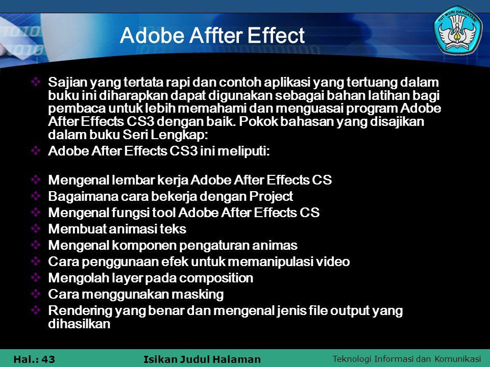 Teknologi Informasi dan Komunikasi Hal.: 43Isikan Judul Halaman Adobe Affter Effect SSajian yang tertata rapi dan contoh aplikasi yang tertuang dalam buku ini diharapkan dapat digunakan sebagai bahan latihan bagi pembaca untuk lebih memahami dan menguasai program Adobe After Effects CS3 dengan baik.