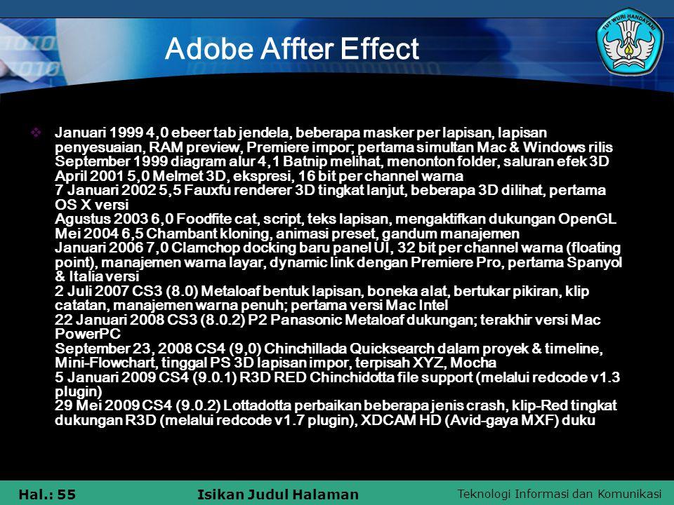 Teknologi Informasi dan Komunikasi Hal.: 55Isikan Judul Halaman Adobe Affter Effect  Januari 1999 4,0 ebeer tab jendela, beberapa masker per lapisan, lapisan penyesuaian, RAM preview, Premiere impor; pertama simultan Mac & Windows rilis September 1999 diagram alur 4,1 Batnip melihat, menonton folder, saluran efek 3D April 2001 5,0 Melmet 3D, ekspresi, 16 bit per channel warna 7 Januari 2002 5,5 Fauxfu renderer 3D tingkat lanjut, beberapa 3D dilihat, pertama OS X versi Agustus 2003 6,0 Foodfite cat, script, teks lapisan, mengaktifkan dukungan OpenGL Mei 2004 6,5 Chambant kloning, animasi preset, gandum manajemen Januari 2006 7,0 Clamchop docking baru panel UI, 32 bit per channel warna (floating point), manajemen warna layar, dynamic link dengan Premiere Pro, pertama Spanyol & Italia versi 2 Juli 2007 CS3 (8.0) Metaloaf bentuk lapisan, boneka alat, bertukar pikiran, klip catatan, manajemen warna penuh; pertama versi Mac Intel 22 Januari 2008 CS3 (8.0.2) P2 Panasonic Metaloaf dukungan; terakhir versi Mac PowerPC September 23, 2008 CS4 (9,0) Chinchillada Quicksearch dalam proyek & timeline, Mini-Flowchart, tinggal PS 3D lapisan impor, terpisah XYZ, Mocha 5 Januari 2009 CS4 (9.0.1) R3D RED Chinchidotta file support (melalui redcode v1.3 plugin) 29 Mei 2009 CS4 (9.0.2) Lottadotta perbaikan beberapa jenis crash, klip-Red tingkat dukungan R3D (melalui redcode v1.7 plugin), XDCAM HD (Avid-gaya MXF) duku