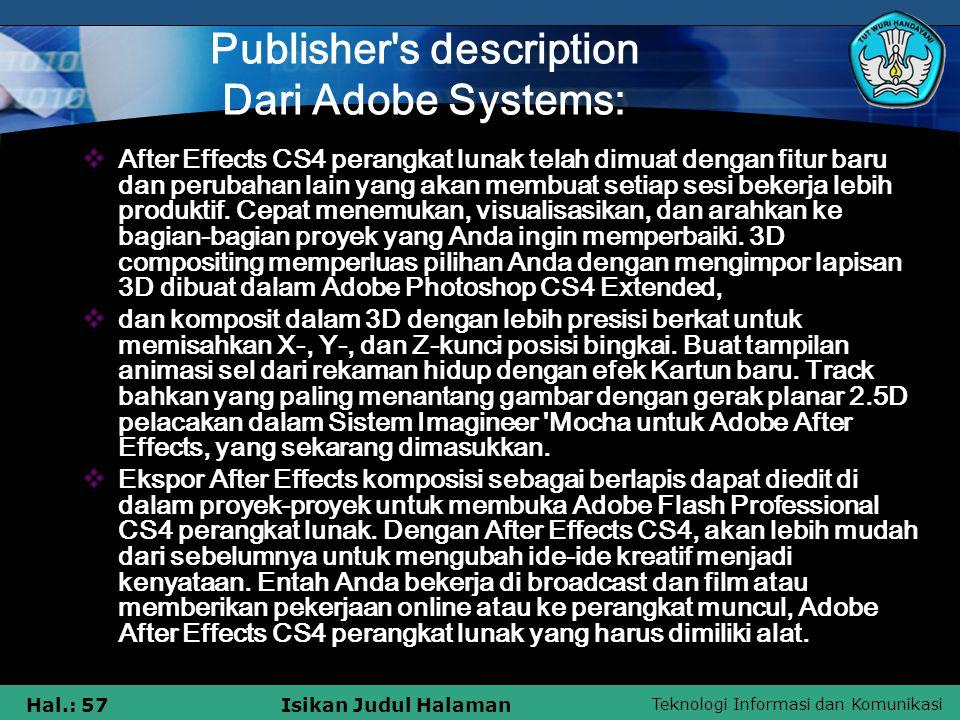 Teknologi Informasi dan Komunikasi Hal.: 57Isikan Judul Halaman Publisher s description Dari Adobe Systems: AAfter Effects CS4 perangkat lunak telah dimuat dengan fitur baru dan perubahan lain yang akan membuat setiap sesi bekerja lebih produktif.