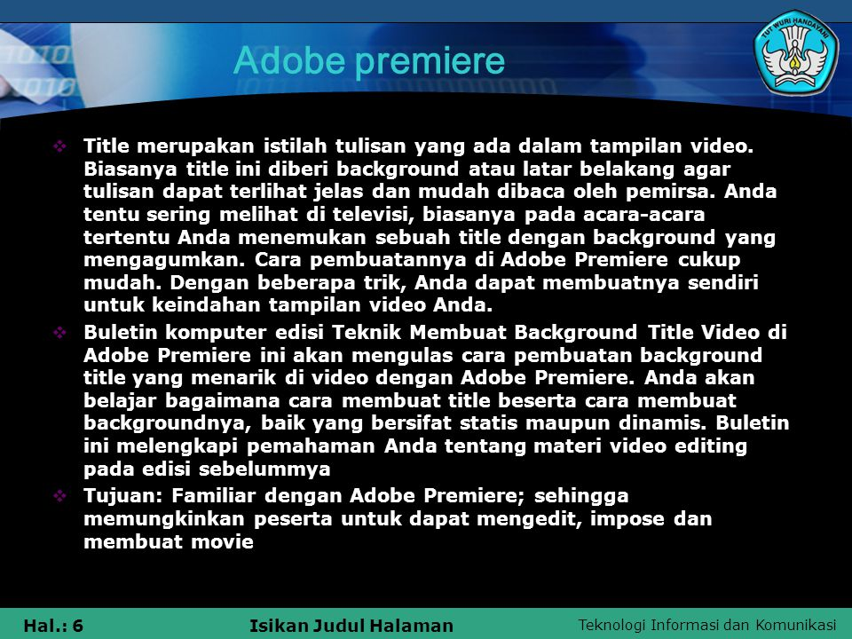 Teknologi Informasi dan Komunikasi Hal.: 6Isikan Judul Halaman Adobe premiere  Title merupakan istilah tulisan yang ada dalam tampilan video.