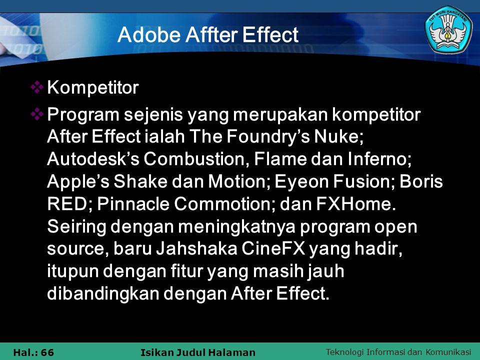 Teknologi Informasi dan Komunikasi Hal.: 66Isikan Judul Halaman Adobe Affter Effect  Kompetitor  Program sejenis yang merupakan kompetitor After Effect ialah The Foundry's Nuke; Autodesk's Combustion, Flame dan Inferno; Apple's Shake dan Motion; Eyeon Fusion; Boris RED; Pinnacle Commotion; dan FXHome.