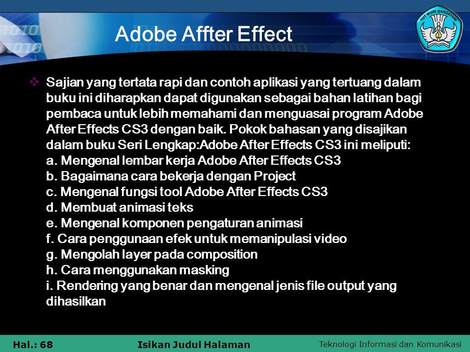 Teknologi Informasi dan Komunikasi Hal.: 68Isikan Judul Halaman Adobe Affter Effect  Sajian yang tertata rapi dan contoh aplikasi yang tertuang dalam buku ini diharapkan dapat digunakan sebagai bahan latihan bagi pembaca untuk lebih memahami dan menguasai program Adobe After Effects CS3 dengan baik.