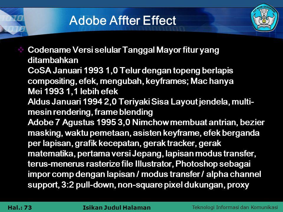 Teknologi Informasi dan Komunikasi Hal.: 73Isikan Judul Halaman Adobe Affter Effect  Codename Versi selular Tanggal Mayor fitur yang ditambahkan CoSA Januari 1993 1,0 Telur dengan topeng berlapis compositing, efek, mengubah, keyframes; Mac hanya Mei 1993 1,1 lebih efek Aldus Januari 1994 2,0 Teriyaki Sisa Layout jendela, multi- mesin rendering, frame blending Adobe 7 Agustus 1995 3,0 Nimchow membuat antrian, bezier masking, waktu pemetaan, asisten keyframe, efek berganda per lapisan, grafik kecepatan, gerak tracker, gerak matematika, pertama versi Jepang, lapisan modus transfer, terus-menerus rasterize file Illustrator, Photoshop sebagai impor comp dengan lapisan / modus transfer / alpha channel support, 3:2 pull-down, non-square pixel dukungan, proxy
