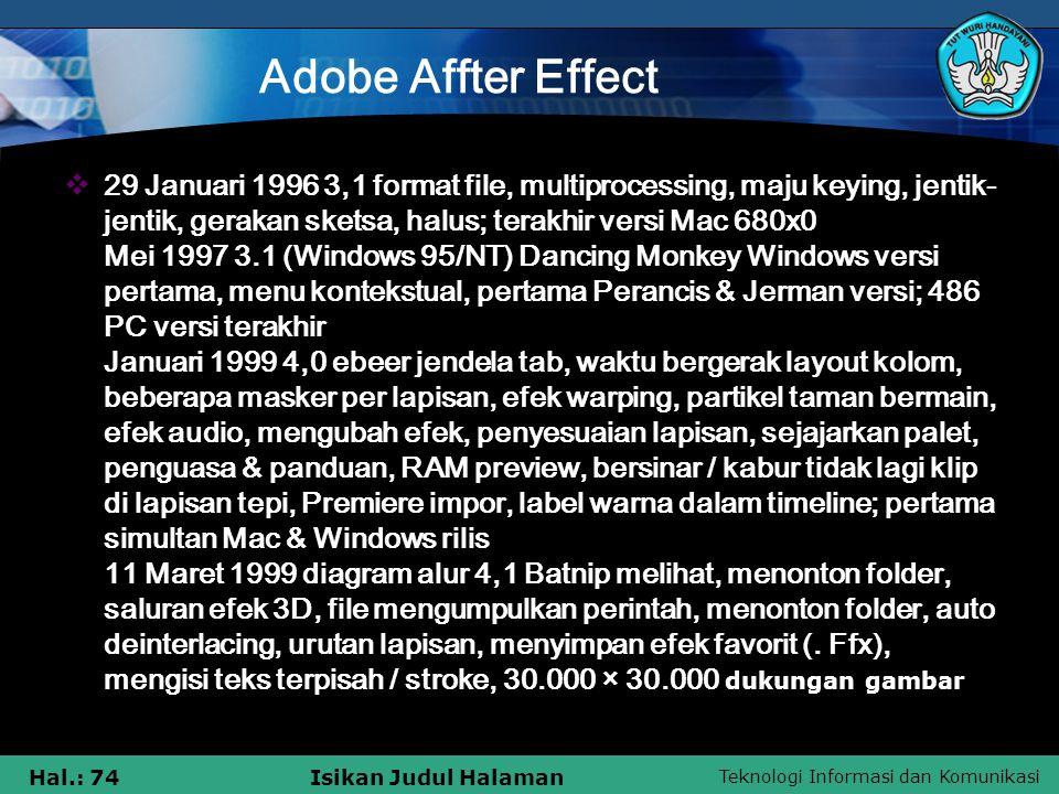 Teknologi Informasi dan Komunikasi Hal.: 74Isikan Judul Halaman Adobe Affter Effect  29 Januari 1996 3,1 format file, multiprocessing, maju keying, jentik- jentik, gerakan sketsa, halus; terakhir versi Mac 680x0 Mei 1997 3.1 (Windows 95/NT) Dancing Monkey Windows versi pertama, menu kontekstual, pertama Perancis & Jerman versi; 486 PC versi terakhir Januari 1999 4,0 ebeer jendela tab, waktu bergerak layout kolom, beberapa masker per lapisan, efek warping, partikel taman bermain, efek audio, mengubah efek, penyesuaian lapisan, sejajarkan palet, penguasa & panduan, RAM preview, bersinar / kabur tidak lagi klip di lapisan tepi, Premiere impor, label warna dalam timeline; pertama simultan Mac & Windows rilis 11 Maret 1999 diagram alur 4,1 Batnip melihat, menonton folder, saluran efek 3D, file mengumpulkan perintah, menonton folder, auto deinterlacing, urutan lapisan, menyimpan efek favorit (.