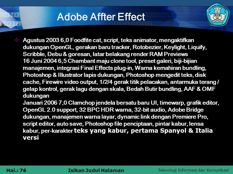 Teknologi Informasi dan Komunikasi Hal.: 76Isikan Judul Halaman Adobe Affter Effect  Agustus 2003 6,0 Foodfite cat, script, teks animator, mengaktifkan dukungan OpenGL, gerakan baru tracker, Rotobezier, Keylight, Liquify, Scribble, Debu & goresan, latar belakang render RAM Previews 16 Juni 2004 6,5 Chambant maju clone tool, preset galeri, biji-bijian manajemen, integrasi Final Effects plug-in, Warna kemahiran bundling, Photoshop & Illustrator lapis dukungan, Photoshop mengedit teks, disk cache, Firewire video output, 1/2/4 gerak titik pelacakan, antarmuka terang / gelap kontrol, gerak lagu dengan skala, Bedah Butir bundling, AAF & OMF dukungan Januari 2006 7,0 Clamchop jendela bersatu baru UI, timewarp, grafik editor, OpenGL 2.0 support, 32 BPC HDR warna, 32-bit audio, Adobe Bridge dukungan, manajemen warna layar, dynamic link dengan Premiere Pro, script editor, auto save, Photoshop file penciptaan, pintar kabur, lensa kabur, per-karakter teks yang kabur, pertama Spanyol & Italia versi