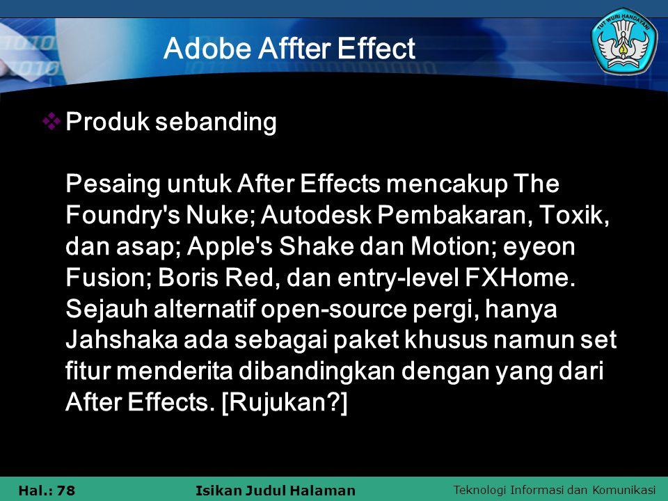 Teknologi Informasi dan Komunikasi Hal.: 78Isikan Judul Halaman Adobe Affter Effect  Produk sebanding Pesaing untuk After Effects mencakup The Foundry s Nuke; Autodesk Pembakaran, Toxik, dan asap; Apple s Shake dan Motion; eyeon Fusion; Boris Red, dan entry-level FXHome.