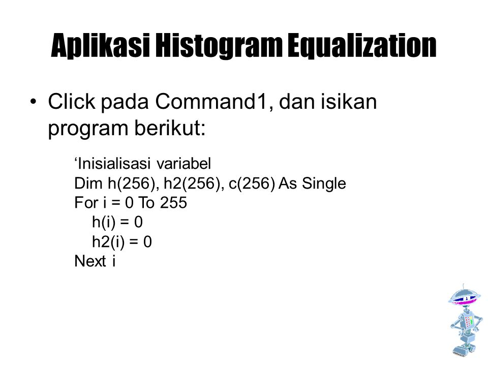 Aplikasi Histogram Equalization Click pada Command1, dan isikan program berikut: 'Inisialisasi variabel Dim h(256), h2(256), c(256) As Single For i = 0 To 255 h(i) = 0 h2(i) = 0 Next i