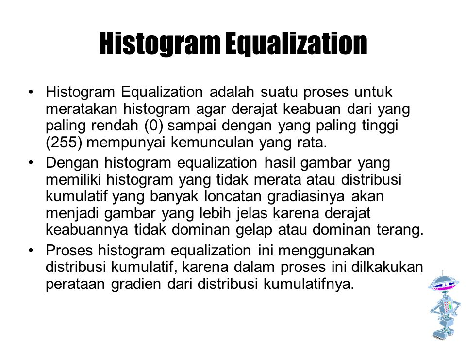 Histogram Equalization Histogram Equalization adalah suatu proses untuk meratakan histogram agar derajat keabuan dari yang paling rendah (0) sampai dengan yang paling tinggi (255) mempunyai kemunculan yang rata.