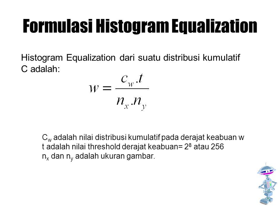 Formulasi Histogram Equalization Histogram Equalization dari suatu distribusi kumulatif C adalah: C w adalah nilai distribusi kumulatif pada derajat keabuan w t adalah nilai threshold derajat keabuan= 2 8 atau 256 n x dan n y adalah ukuran gambar.