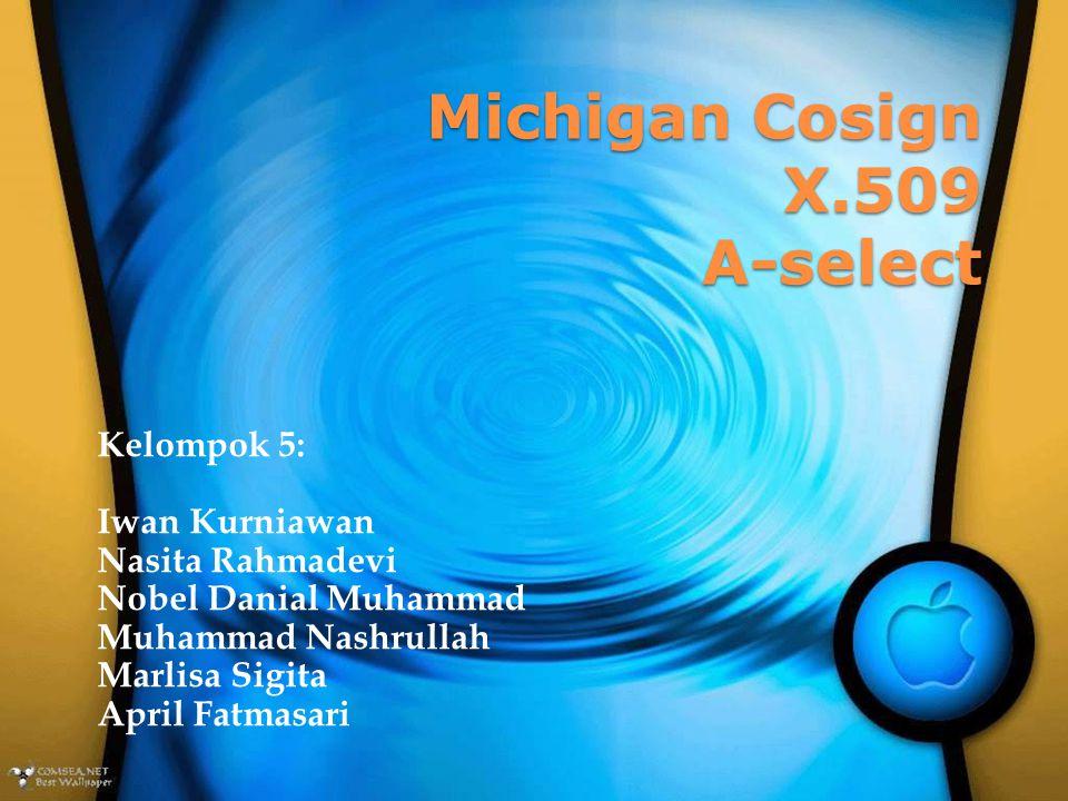Michigan Cosign X.509 A-select Kelompok 5: Iwan Kurniawan Nasita Rahmadevi Nobel Danial Muhammad Muhammad Nashrullah Marlisa Sigita April Fatmasari