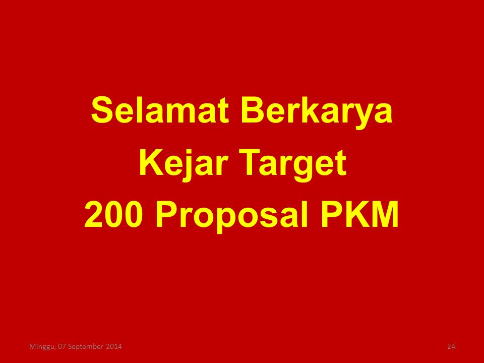 Selamat Berkarya Kejar Target 200 Proposal PKM Minggu, 07 September 201424