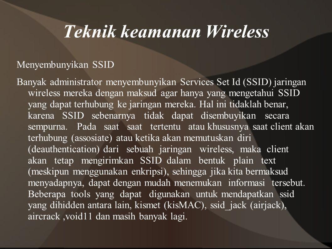Teknik keamanan Wireless Menyembunyikan SSID Banyak administrator menyembunyikan Services Set Id (SSID) jaringan wireless mereka dengan maksud agar hanya yang mengetahui SSID yang dapat terhubung ke jaringan mereka.