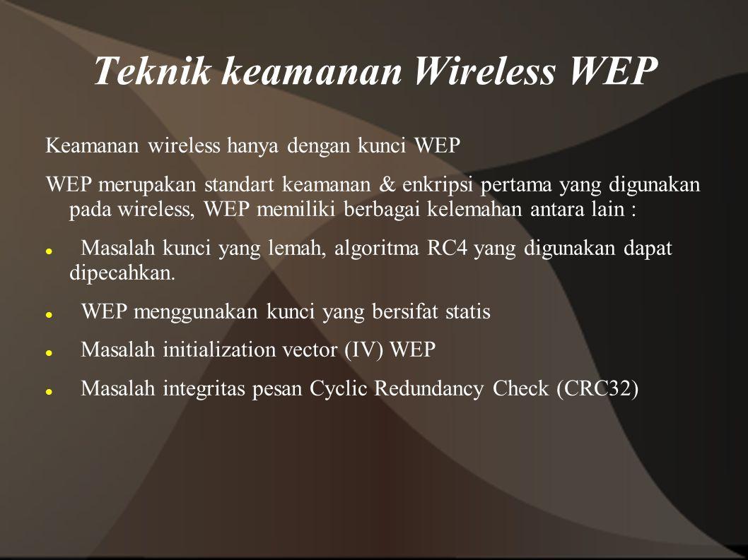 Teknik keamanan Wireless WEP Keamanan wireless hanya dengan kunci WEP WEP merupakan standart keamanan & enkripsi pertama yang digunakan pada wireless, WEP memiliki berbagai kelemahan antara lain : Masalah kunci yang lemah, algoritma RC4 yang digunakan dapat dipecahkan.