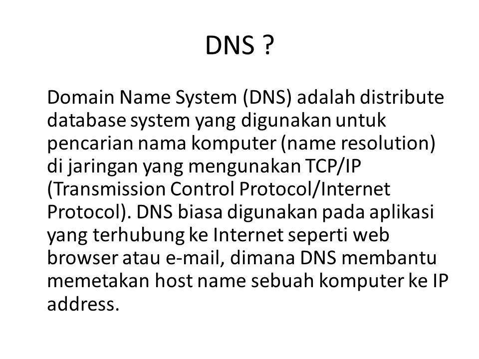 DNS ? Domain Name System (DNS) adalah distribute database system yang digunakan untuk pencarian nama komputer (name resolution) di jaringan yang mengu