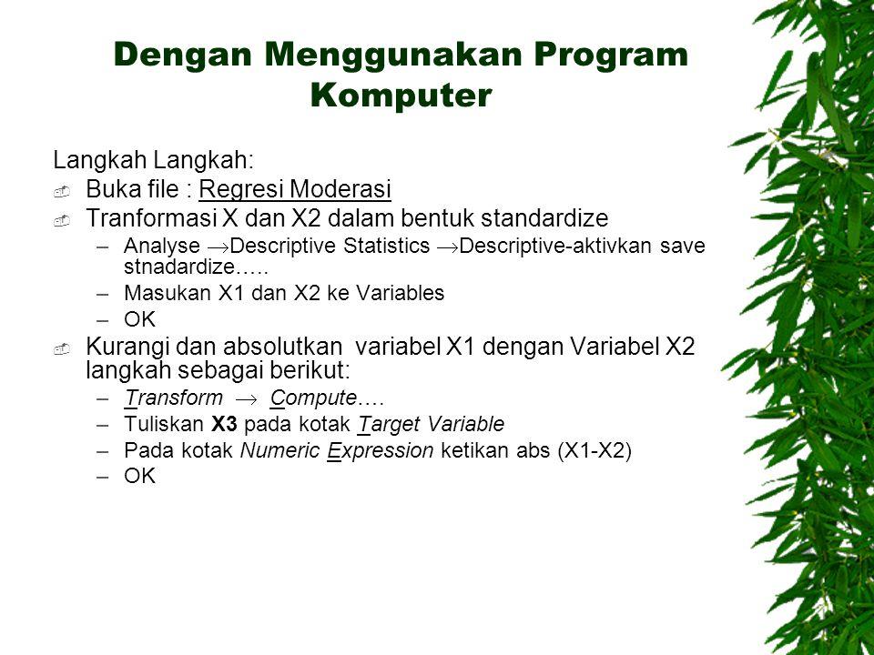 Dengan Menggunakan Program Komputer Langkah Langkah:  Buka file : Regresi Moderasi  Tranformasi X dan X2 dalam bentuk standardize –Analyse  Descriptive Statistics  Descriptive-aktivkan save stnadardize…..