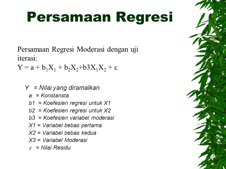 Persamaan Regresi Y = Nilai yang diramalkan a= Konstansta b1 = Koefesien regresi untuk X1 b2 = Koefesien regresi untuk X2 b3 = Koefesien variabel moderasi X1 = Variabel bebas pertama X2 = Variabel bebas kedua X3 = Variabel Moderasi  = Nilai Residu Persamaan Regresi Moderasi dengan uji iterasi: Y = a + b 1 X 1 + b 2 X 2 +b3X 1 X 2 + 