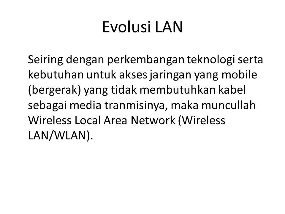 Evolusi LAN Seiring dengan perkembangan teknologi serta kebutuhan untuk akses jaringan yang mobile (bergerak) yang tidak membutuhkan kabel sebagai med