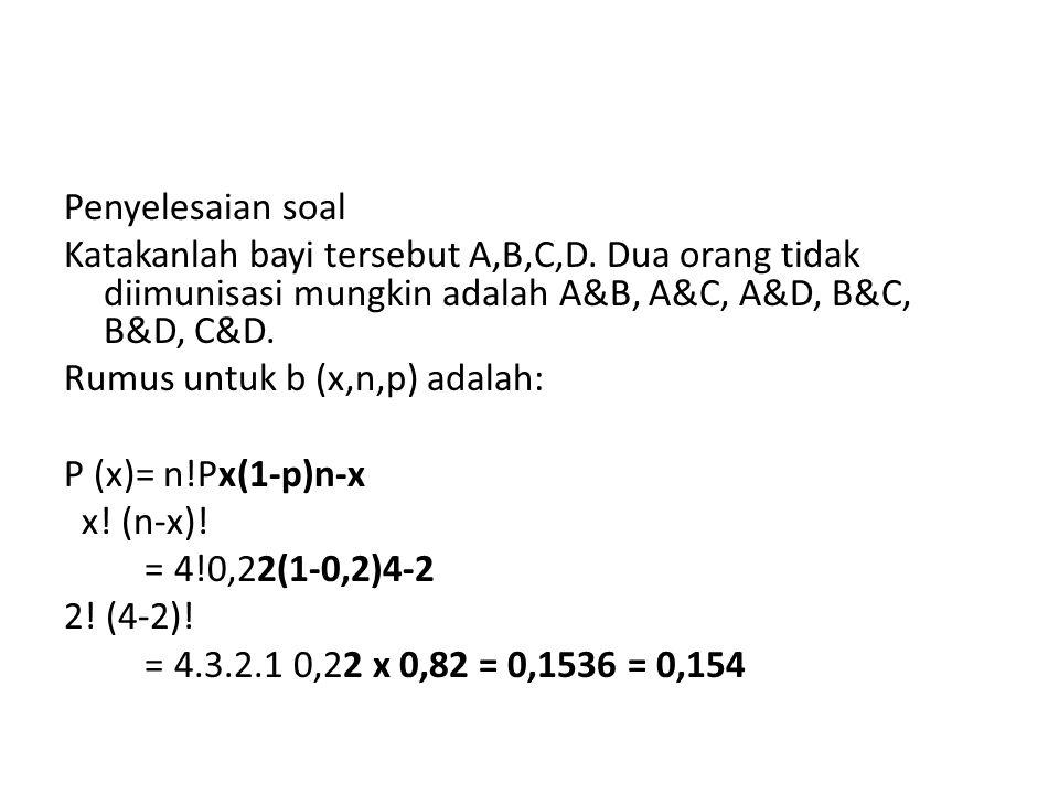 Penyelesaian soal Katakanlah bayi tersebut A,B,C,D. Dua orang tidak diimunisasi mungkin adalah A&B, A&C, A&D, B&C, B&D, C&D. Rumus untuk b (x,n,p) ada