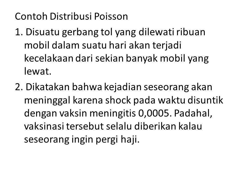 Contoh Distribusi Poisson 1. Disuatu gerbang tol yang dilewati ribuan mobil dalam suatu hari akan terjadi kecelakaan dari sekian banyak mobil yang lew