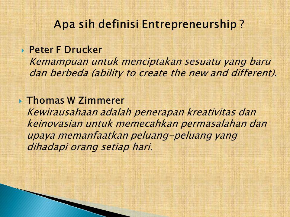 Apa sih definisi Entrepreneurship ?  Peter F Drucker Kemampuan untuk menciptakan sesuatu yang baru dan berbeda (ability to create the new and differe