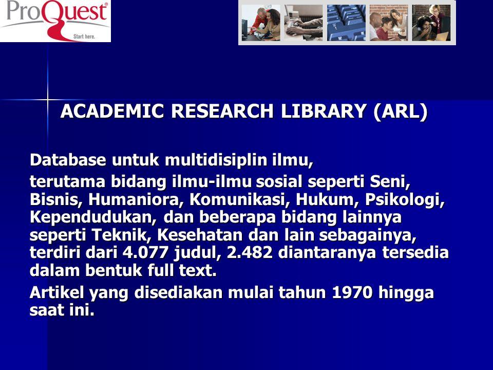 ACADEMIC RESEARCH LIBRARY (ARL) Database untuk multidisiplin ilmu, terutama bidang ilmu-ilmu sosial seperti Seni, Bisnis, Humaniora, Komunikasi, Huku