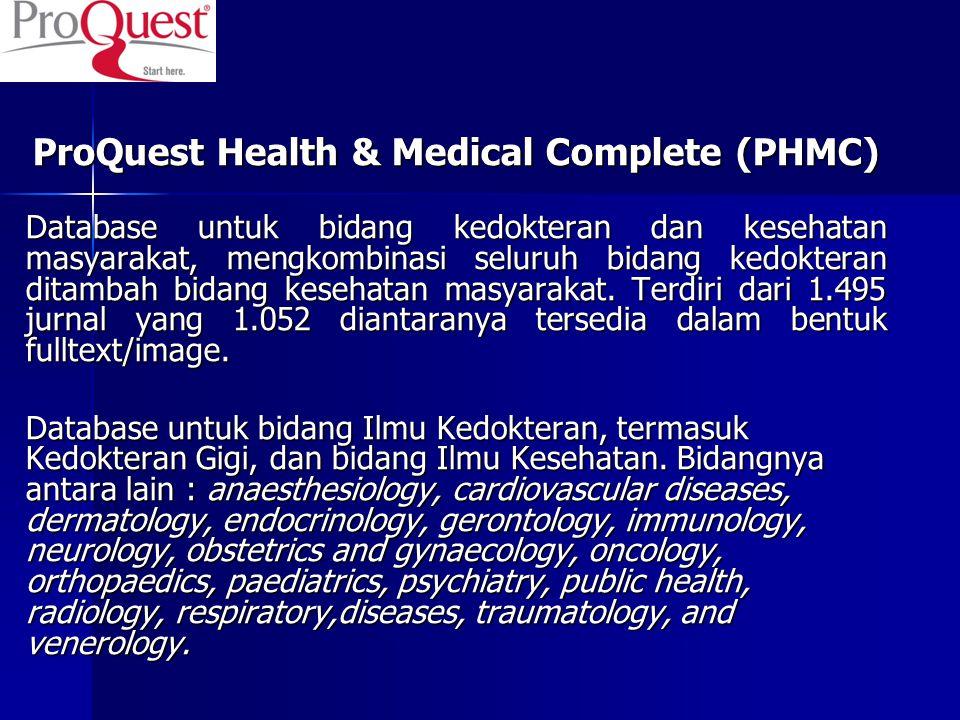 ProQuest Health & Medical Complete (PHMC) Database untuk bidang kedokteran dan kesehatan masyarakat, mengkombinasi seluruh bidang kedokteran ditambah