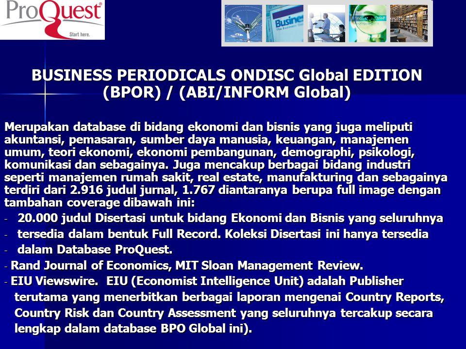 BUSINESS PERIODICALS ONDISC Global EDITION (BPOR) / (ABI/INFORM Global) Merupakan database di bidang ekonomi dan bisnis yang juga meliputi akuntansi,